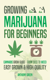 Growing Marijuana for Beginners: Cannabis Grow Guide - From Seed to Weed