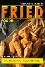 The Ultimate Guide to Fried Foods: How to Make Fried Chicken, Fried Cabbage and Also Many Other Fried Foods That Will Leave Your Mouth Watering