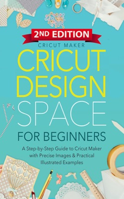 Cricut Design Space For Beginners: A Step-by-Step Guide to Cricut  Maker & Project Ideas with Color Images & Practical Illustrated Examples (2ND EDITION)