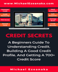 Credit Secrets - A Beginners Guide To Understanding Credit, Building A Good Credit Profile, And Getting a 700+ Credit Score