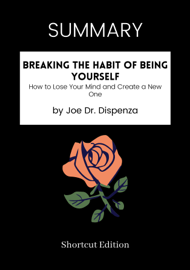 SUMMARY - Breaking The Habit of Being Yourself: How to Lose Your Mind and Create a New One by Joe Dr. Dispenza