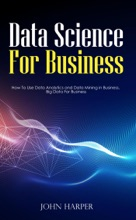 Data Science For Business: How To Use Data Analytics and Data Mining in Business, Big Data For Business