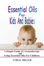 Essential Oils For Kids And Babies: A Simple Guide To Aromatherapy And Using Essential Oils For Children