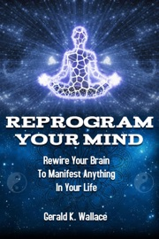 Reprogram Your Mind Rewire Your Brain To Manifest Anything In Your Life