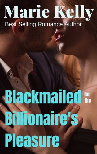 Marie Kelly - Blackmailed For The Billionaires Pleasure