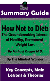 Summary Guide: How Not To Diet: The Groundbreaking Science of Healthy, Permanent Weight Loss: By Michael Greger M.D.  The Mindset Warrior Summary Guide