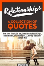 Relationships: A Collection Of Quotes From Albert Einstein, C.G. Jung, Charles Dickens, Deepak Chopra, Elizabeth Gilbert, Ernest Hemingway, J.K. Rowling, Paulo Coelho And Many More!