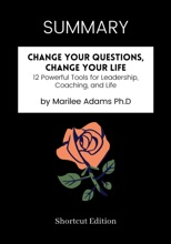 SUMMARY - Change Your Questions, Change Your Life: 12 Powerful Tools For Leadership, Coaching, And Life By Marilee Adams Ph.D