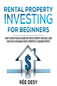 Rental Рroperty Іnvesting For Вeginners: How to Create Passive Income With Rental Property Investing, Learn How to Buy and Manage Rental Properties, to Maximize Profits Couverture de livre