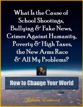 What Is the Cause of School Shootings, Bullying & Fake News, Crimes Against Humanity, Poverty & High Taxes, the New Arms Race & All My Problems? - How to Change Your World