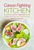 Cancer Fighting Kitchen: Essential Cancer Fighting Foods to Heal Cancer and Cancer Fighting Recipes