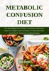 Metabolic Confusion Diet: The Easy Beginners Guide To Increasing Metabolic Rate For Weight Loss Including A 7-Day Meal Plan And Mouth-Watering Healthy Recipes