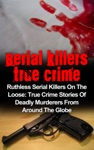 Serial Killers True Crime Ruthless Serial Killers On The Loose True Crime Stories Of Deadly Murderers From Around The Globe