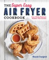 The Super Easy Air Fryer Cookbook Crave-Worthy Recipes For Healthier Fried Favorites