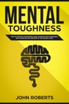 Mental Toughness How To Develop An Invincible Mind Increase Your Confidence Self-Discipline And Perform At The Highest Level