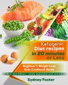 Ketogenic Diet Recipes In 20 Minutes Or Less Beginners Weight Loss Keto Cookbook Guide Ketogenic Cookbook Complete Lifestyle Plan