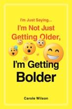 I'm Just Saying...I'm Not Just Getting Older, I'm Getting Bolder