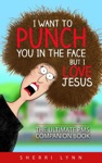 I Want To Punch You In The Face But I Love Jesus The Ultimate PMS Companion
