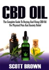 CBD Oil The Complete Guide To Buying And Using CBD Oil For Physical Pain And Anxiety Relief