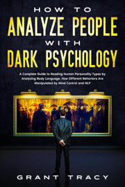 How to Analyze People with Dark Psychology: A Complete Guide to Reading Human Personality Types by Analyzing Body Language. How Different Behaviors Are Manipulated by Mind Control