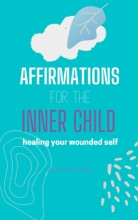 Affirmations For The Inner Child - Heal Your Wounded Self, Live an Authentic Life, Get Rid of Inner Critic, Break Free From The Past