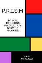 P.R.I.S.M: Primal Religious Instruction Serving Mankind