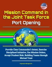 Mission Command in the Joint Task Force: Port Opening: Provide Clear Commander's Intent, Exercise Disciplined Initiative, Use Mission Orders, Accept Prudent Risk, Building Teams through Mutual Trust