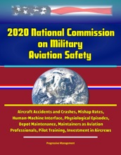 2020 National Commission on Military Aviation Safety: Aircraft Accidents and Crashes, Mishap Rates, Human-Machine Interface, Physiological Episodes, Depot Maintenance, Maintainers as Aviation Professionals, Pilot Training, Investment in Aircrews