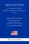 Derivatives Clearing Organization General Provisions And Core Principles US Commodity Futures Trading Commission Regulation CFTC 2018 Edition