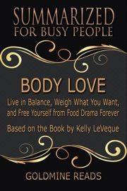 Body Love Summarized For Busy People Live In Balance Weigh What You Want And Free Yourself From Food Drama Forever Based On The Book By Kelly Leveque