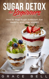 SUGAR DETOX FOR BEGINNERS: HOW TO STOP SUGAR ADDICTION, EAT HEALTHY, AND LOSE WEIGHT