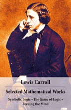 Selected Mathematical Works: Symbolic Logic + The Game Of Logic + Feeding The Mind: By Charles Lutwidge Dodgson, Alias Lewis Carroll