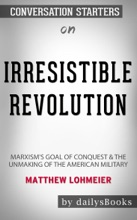 Irresistible Revolution: Marxism's Goal Of Conquest & The Unmaking Of The American Military By Matthew Lohmeier: Conversation Starters