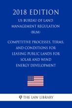 Competitive Processes, Terms, And Conditions For Leasing Public Lands For Solar And Wind Energy Development (US Bureau Of Land Management Regulation) (BLM) (2018 Edition)