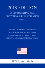Defining Larger Participants of the Automobile Financing Market and Defining Certain Automobile Leasing Activity as a Financial Product or Service (US Consumer Financial Protection Bureau Regulation) (CFPB) (2018 Edition)