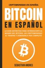 Bitcoin en Español : La guía definitiva para introducirte al mundo del Bitcoin, las Criptomonedas, el Trading y dominarlo por completo