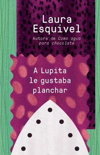 Laura Esquivel - A Lupita le gustaba planchar