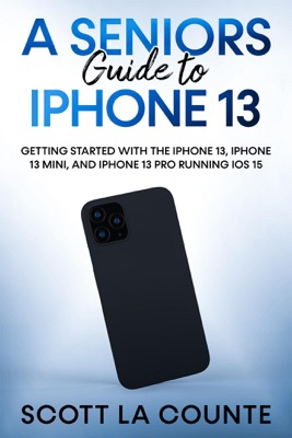 A Seniors Guide to iPhone 13: Getting Started With the iPhone 13, iPhone 13 Mini, and iPhone 13 Pro Running iOS 15