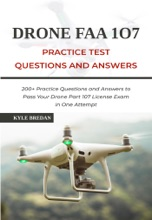 Drone FAA 107 License Practice Test Questions and Answers: 200+ Practice Questions & Answers to Pass Your Drone Part 107 License Test in One Attempt