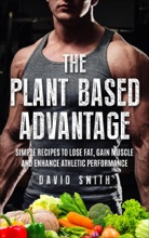 The Plant Based Advantage: Simple Recipes To Lose Fat, Gain Muscle And Enhance Athletic Performance