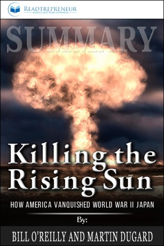 Readtrepreneur Publishing - Summary of Killing the Rising Sun: How America Vanquished World War II Japan by Bill O'Reilly and Martin Dugard