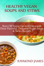 HEALTHY VEGAN SOUPS & STEWS: BURN OFF EXCESS FAT IN 10 DAYS WITH THESE FLAVORFUL, DELICIOUS VEGAN SOUPS & STEWS RECIPES