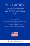 Entity List - Addition And Modification Of Certain Persons And Removal Of Certain Persons US Bureau Of Industry And Security Regulation BIS 2018 Edition