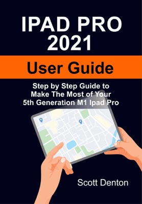Ipad Pro 2021 User Guide: Step by Step Guide to Make the Most of Your 5th Generation M1 Ipad Pro