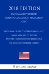 Exclusion Of Utility Operations-Related Swaps With Utility Special Entities From De Minimis Threshold For Swaps With Special Entities US Commodity Futures Trading Commission Regulation CFTC 2018 Edition