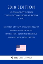 Exclusion Of Utility Operations-Related Swaps With Utility Special Entities From De Minimis Threshold For Swaps With Special Entities (US Commodity Futures Trading Commission Regulation) (CFTC) (2018 Edition)