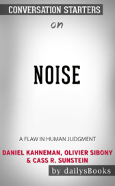 Noise: A Flaw in Human Judgment by Daniel Kahneman, Olivier Sibony & Cass R. Sunstein: Conversation Starters
