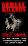 Serial Killers True Crime 10 In Depth True Stories Of Some Of The Most Savage Serial Killers And Criminals In History