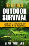 Outdoor Survival The Ultimate Outdoor Survival Guide For Staying Alive And Surviving In The Wilderness