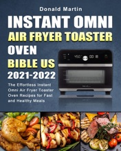 Instant Omni Air Fryer Toaster Oven Bible US 2021-2022: The Effortless Instant Omni Air Fryer Toaster Oven Recipes for Fast and Healthy Meals